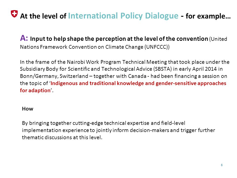 6 At the level of International Policy Dialogue - for example… A: Input to help shape the perception at the level of the convention (United Nations Framework Convention on Climate Change (UNFCCC)) In the frame of the Nairobi Work Program Technical Meeting that took place under the Subsidiary Body for Scientific and Technological Advice (SBSTA) in early April 2014 in Bonn/Germany, Switzerland – together with Canada - had been financing a session on the topic of 'Indigenous and traditional knowledge and gender-sensitive approaches for adaption'.