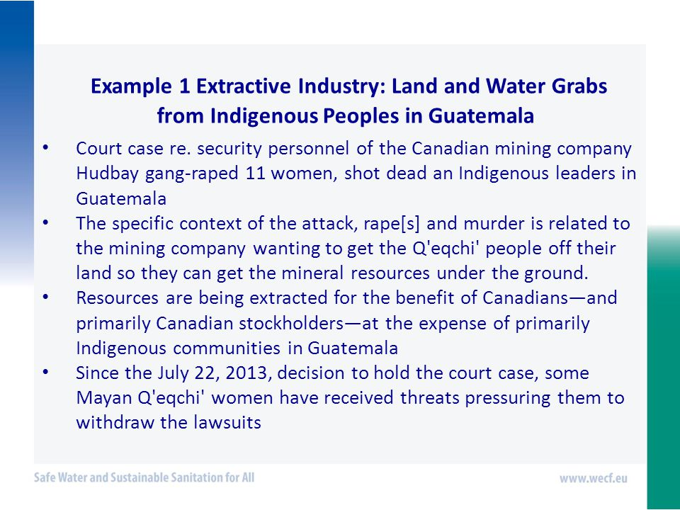 Example 1 Extractive Industry: Land and Water Grabs from Indigenous Peoples in Guatemala Court case re.