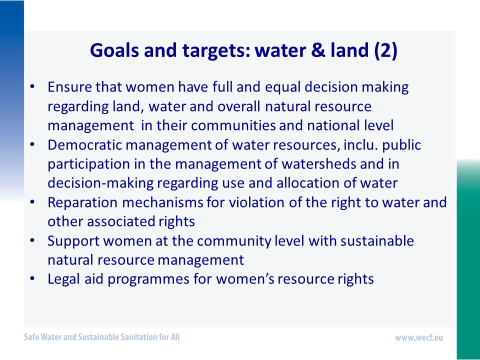 Goals and targets: water & land (2) Ensure that women have full and equal decision making regarding land, water and overall natural resource management in their communities and national level Democratic management of water resources, inclu.