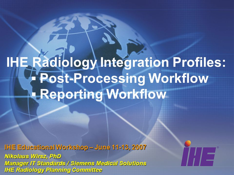 IHE Radiology Integration Profiles Patient Information Reconciliat ion Reconcile worklists, status, and data objects for unknown patients and demographics changes Access to Radiology Information - Consistent access to images and reports Consistent Presentation of Images Manage, retrieve & use objects for hardcopy and softcopy grayscale presentation states Key Image Notes Create, store, manage, retrieve & use objects to flag significant images Simple Image and Numeric Reports Manage simple diagnostic reports with optional images, measurements Scheduled Workflow Presentation of Grouped Procs Manage individual procedure image subsets from a multi-procedure acquisition for viewing & reporting Charge Posting Collect and post timely billable procedure details ITI ATNA – Radiology Option (Replaces Basic Security) Reporting Workflow Manage worklists, track status, perform & notify diagnostic reporting steps Evidence Documents Manage, retrieve & use objects to record study evidence Manage worklists, track status, perform & notify image processing & CAD steps Post- Processing Workflow Manage worklists, track status, perform & notify acquisition related step, create, store, manage, retrieve & use images NM Image Create, store, manage, retrieve & use NM image objects Portable Data for Imaging - Consistent access to images and reports on CD Media Admit, Order, Schedule Teaching Files & Clinical Trials Export Standardize Clinical Trial Data and Anonymization XDS for Imaging - Sharing of Imaging Information across health enterprises Billing Teaching/ Research Contents & DisplayCommon InfrastructureWorkflows