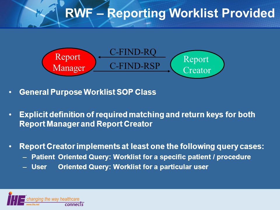 General Purpose Worklist SOP Class Explicit definition of required matching and return keys for both Report Manager and Report Creator Report Creator implements at least one the following query cases: –PatientOriented Query: Worklist for a specific patient / procedure –UserOriented Query: Worklist for a particular user Report Manager Report Creator C-FIND-RQ C-FIND-RSP RWF – Reporting Worklist Provided