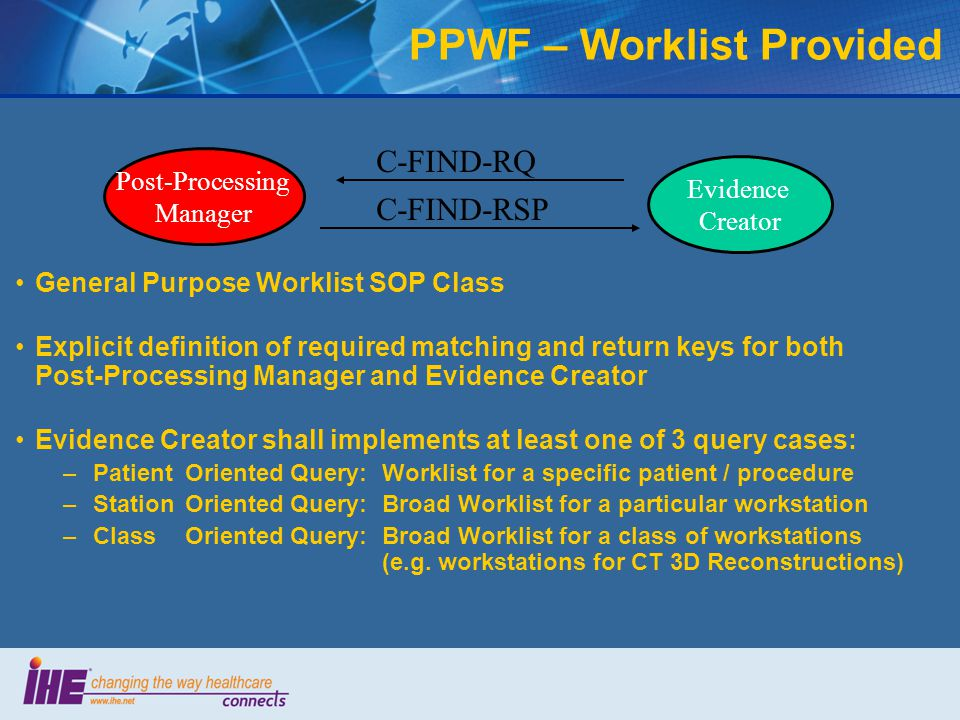 General Purpose Worklist SOP Class Explicit definition of required matching and return keys for both Post-Processing Manager and Evidence Creator Evidence Creator shall implements at least one of 3 query cases: –PatientOriented Query:Worklist for a specific patient / procedure –StationOriented Query:Broad Worklist for a particular workstation –ClassOriented Query:Broad Worklist for a class of workstations (e.g.