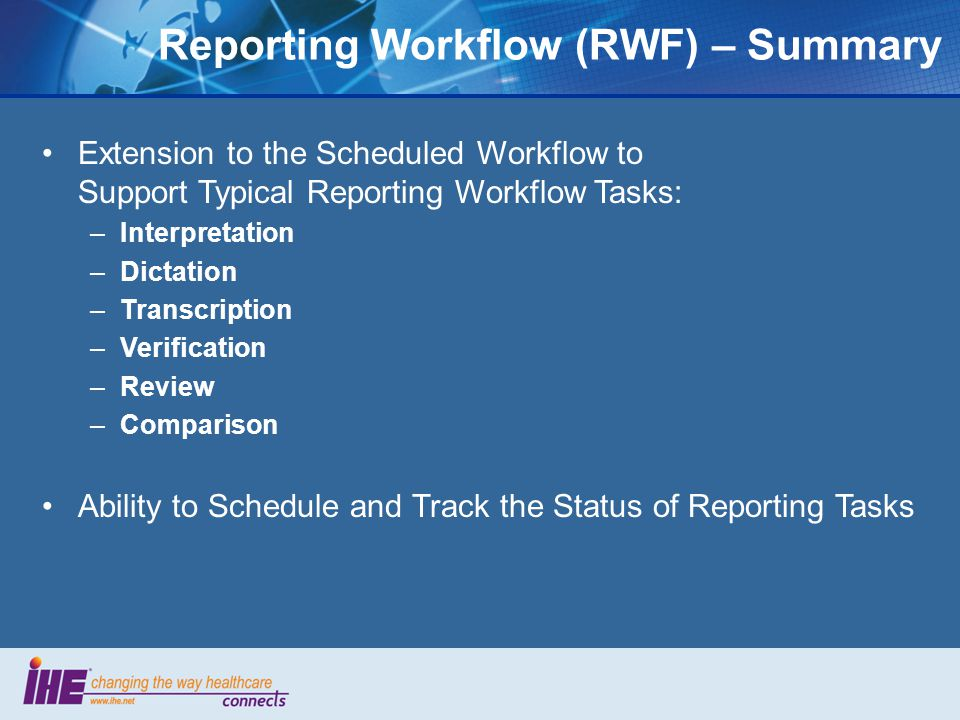 Extension to the Scheduled Workflow to Support Typical Reporting Workflow Tasks: –Interpretation –Dictation –Transcription –Verification –Review –Comparison Ability to Schedule and Track the Status of Reporting Tasks Reporting Workflow (RWF) – Summary
