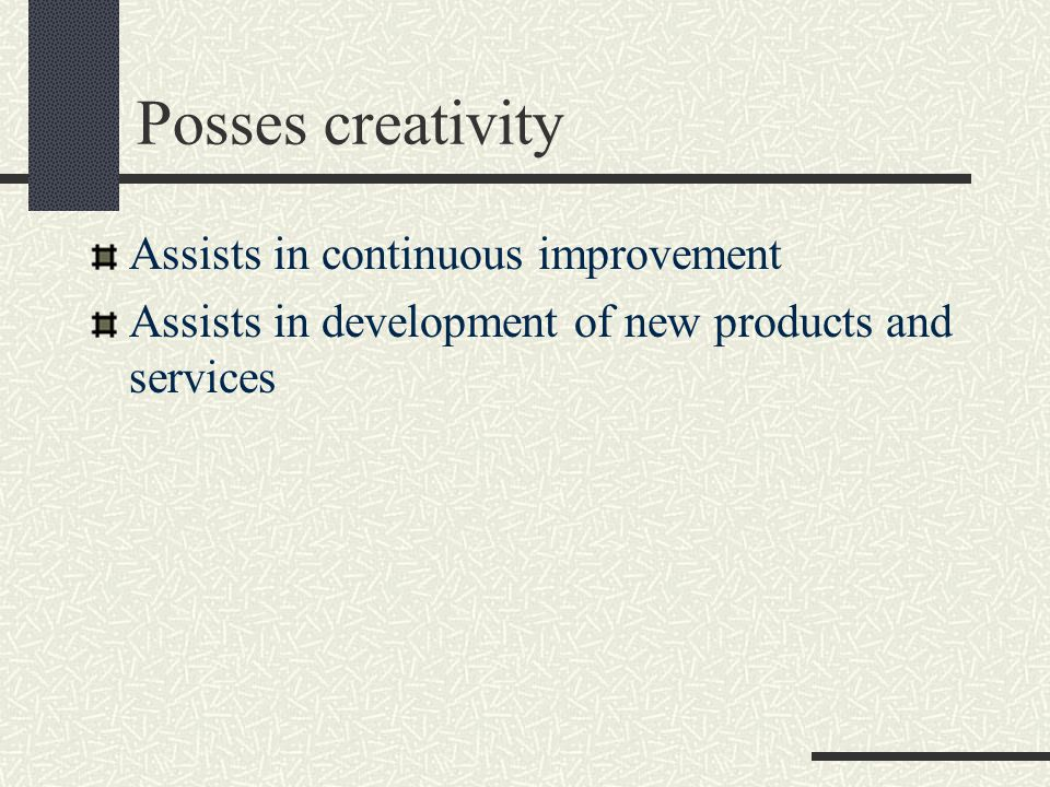 Posses creativity Assists in continuous improvement Assists in development of new products and services