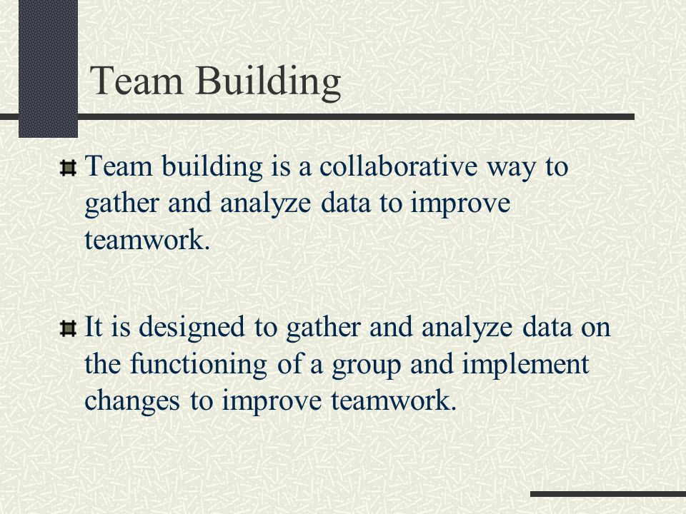 Team Building Team building is a collaborative way to gather and analyze data to improve teamwork.