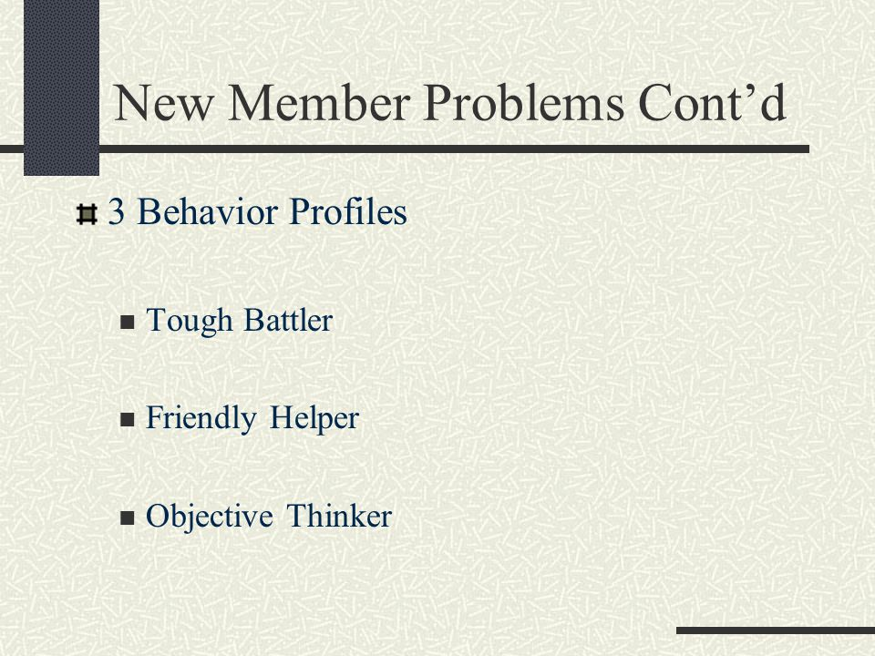 New Member Problems Cont'd 3 Behavior Profiles Tough Battler Friendly Helper Objective Thinker