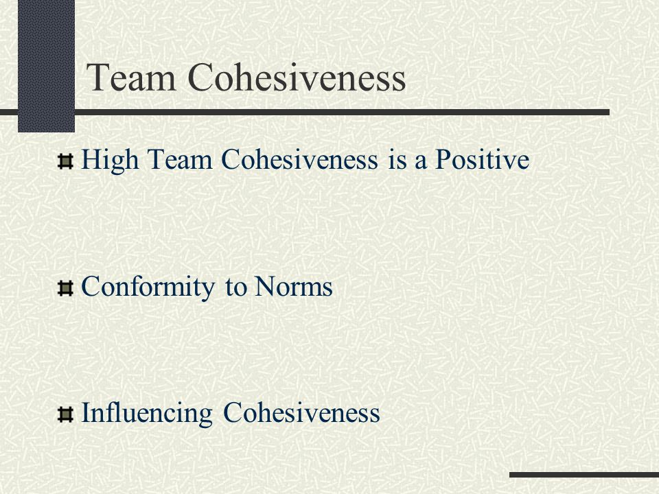 Team Cohesiveness High Team Cohesiveness is a Positive Conformity to Norms Influencing Cohesiveness