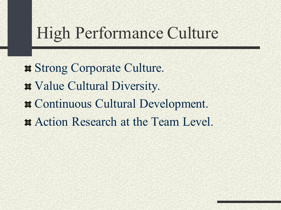 High Performance Culture Strong Corporate Culture. Value Cultural Diversity. Continuous Cultural Development. Action Research at the Team Level.