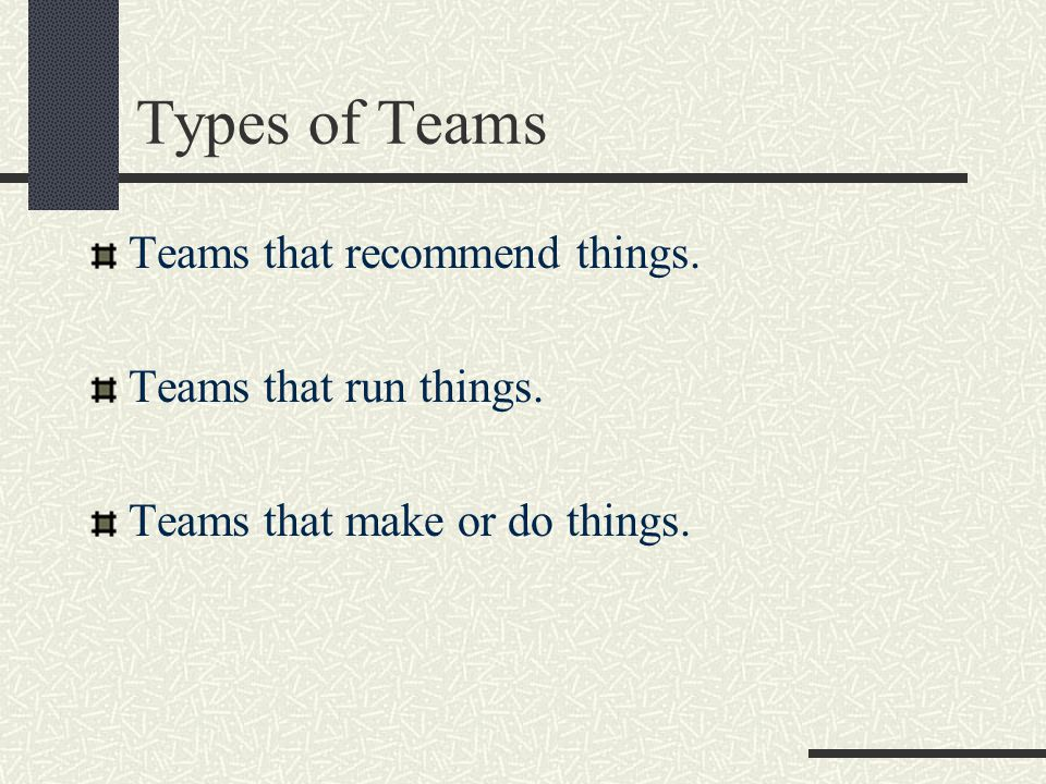 Types of Teams Teams that recommend things. Teams that run things. Teams that make or do things.