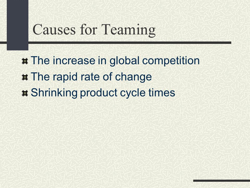 Causes for Teaming The increase in global competition The rapid rate of change Shrinking product cycle times