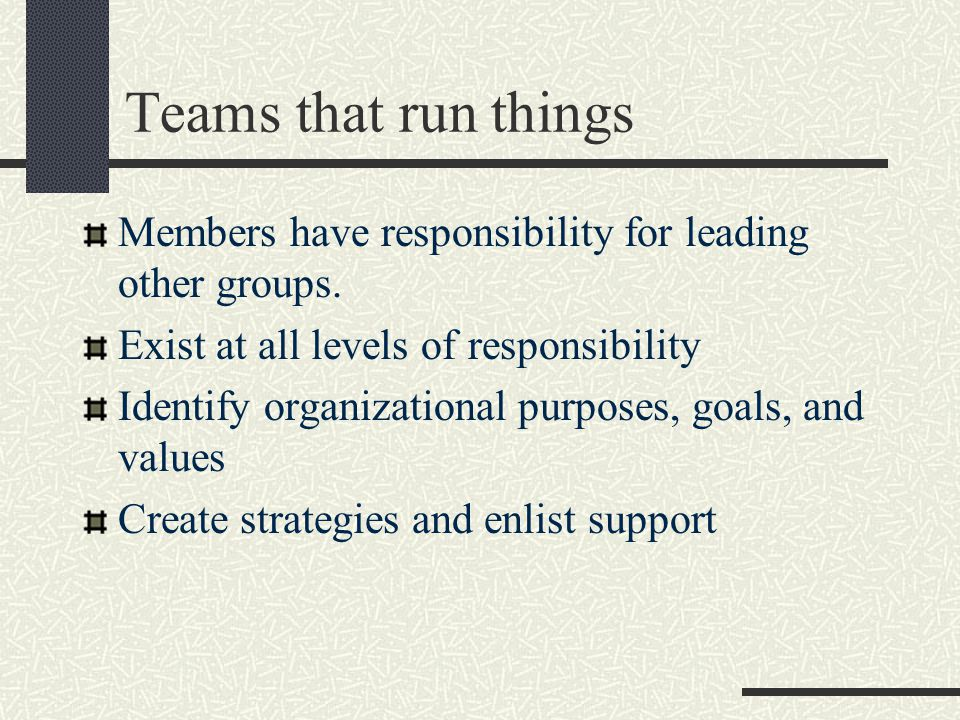 Teams that run things Members have responsibility for leading other groups.