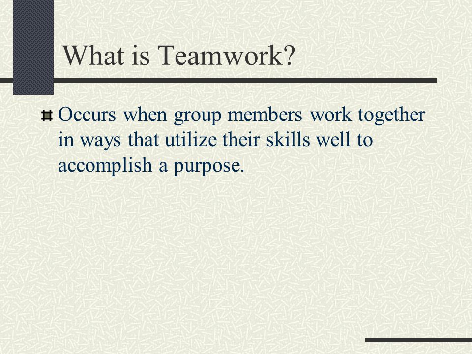 What is Teamwork? Occurs when group members work together in ways that utilize their skills well to accomplish a purpose.