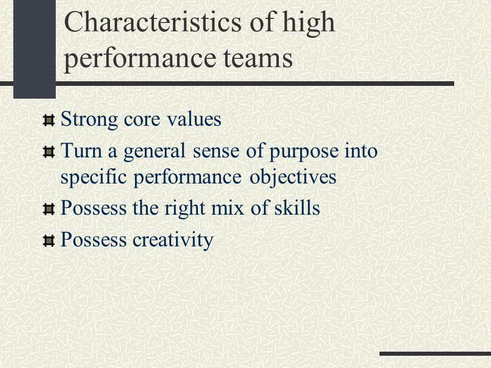 Characteristics of high performance teams Strong core values Turn a general sense of purpose into specific performance objectives Possess the right mix of skills Possess creativity