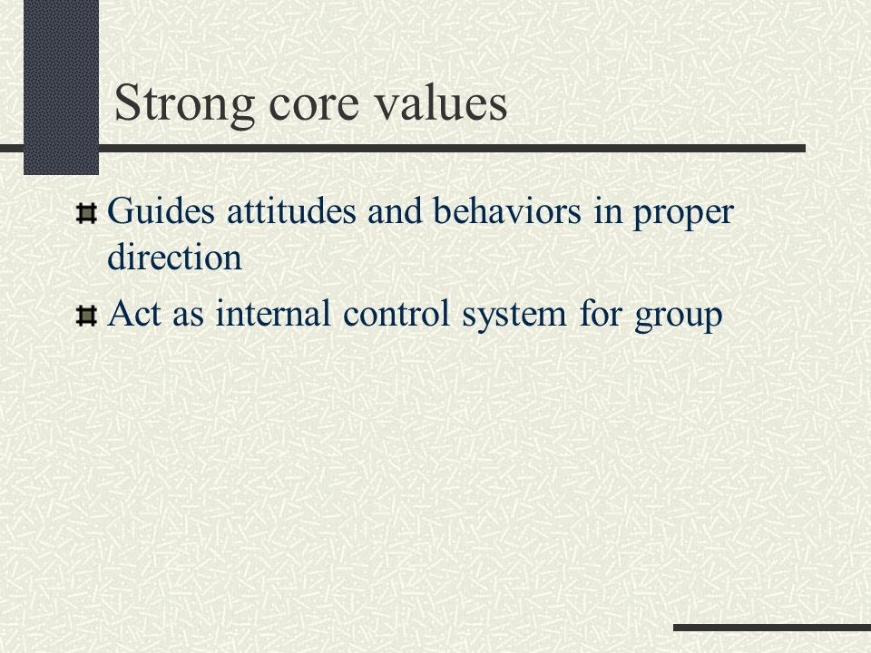 Strong core values Guides attitudes and behaviors in proper direction Act as internal control system for group