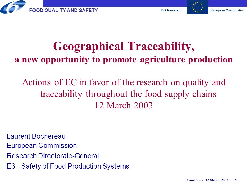 DG ResearchEuropean Commission Gembloux, 12 March 2003 1 FOOD QUALITY AND SAFETY Geographical Traceability, a new opportunity to promote agriculture production Actions of EC in favor of the research on quality and traceability throughout the food supply chains 12 March 2003 Laurent Bochereau European Commission Research Directorate-General E3 - Safety of Food Production Systems