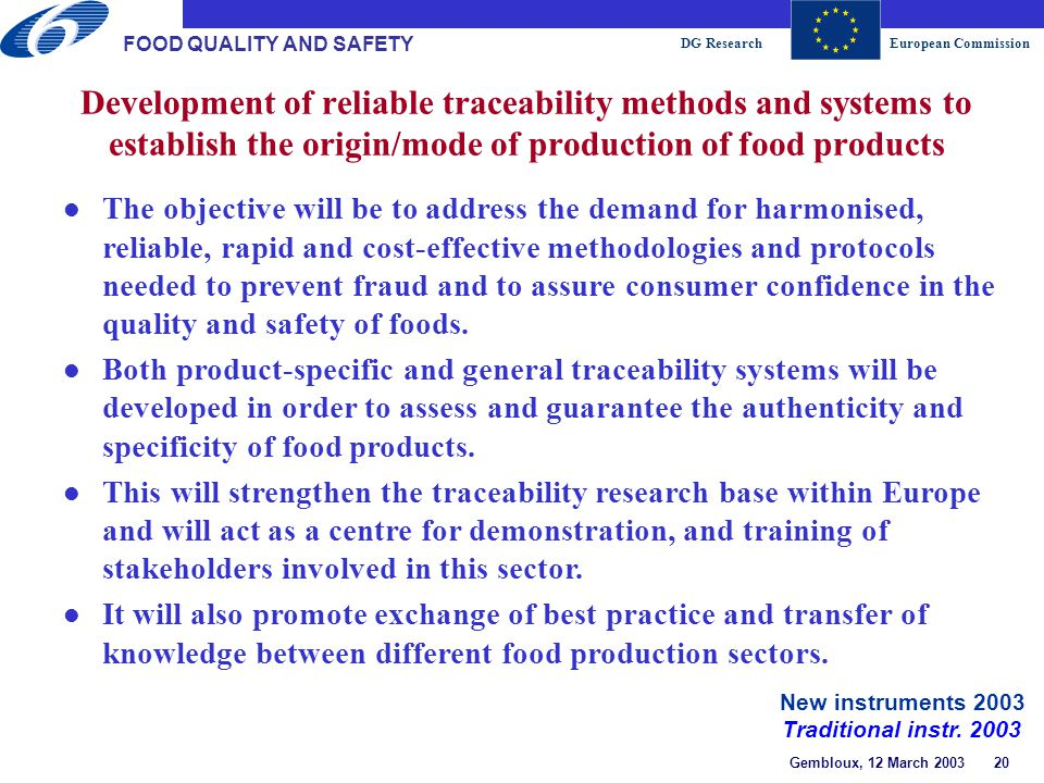 DG ResearchEuropean Commission Gembloux, 12 March 2003 20 FOOD QUALITY AND SAFETY Development of reliable traceability methods and systems to establish the origin/mode of production of food products l The objective will be to address the demand for harmonised, reliable, rapid and cost-effective methodologies and protocols needed to prevent fraud and to assure consumer confidence in the quality and safety of foods.