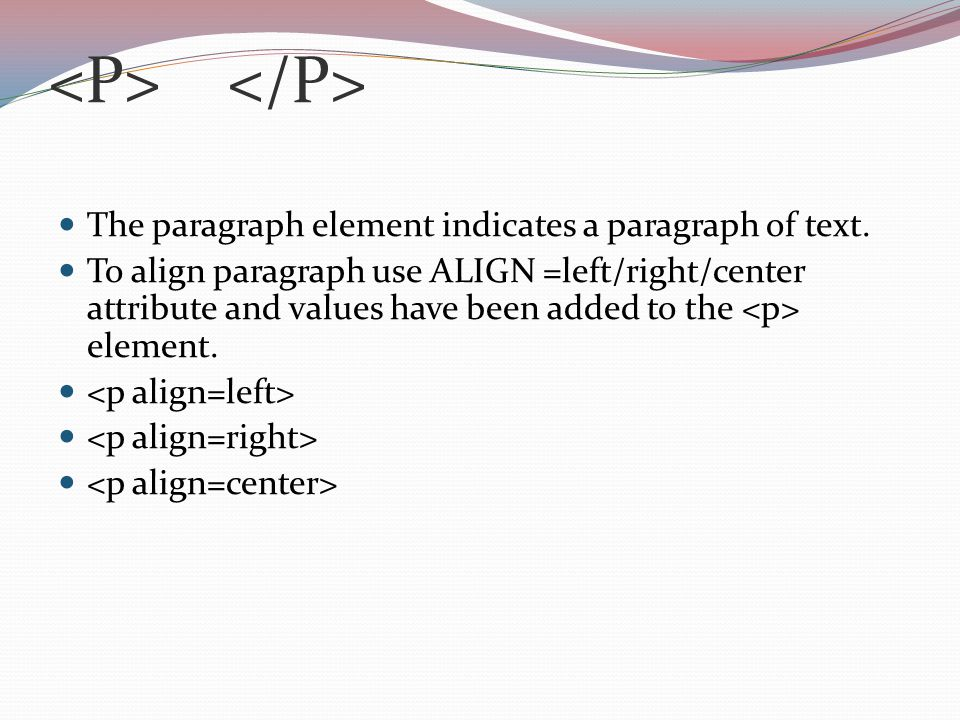 The paragraph element indicates a paragraph of text. To align paragraph use ALIGN =left/right/center attribute and values have been added to the eleme