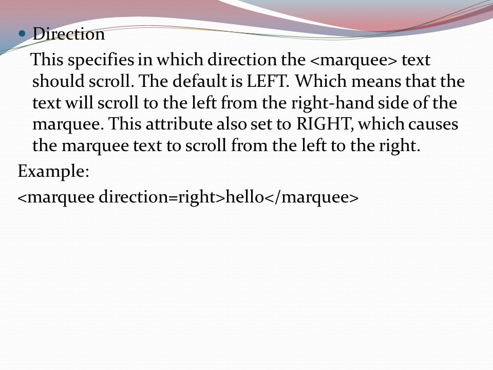 Direction This specifies in which direction the text should scroll. The default is LEFT. Which means that the text will scroll to the left from the ri