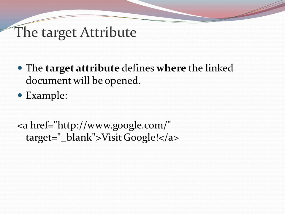 The target Attribute The target attribute defines where the linked document will be opened. Example: Visit Google!