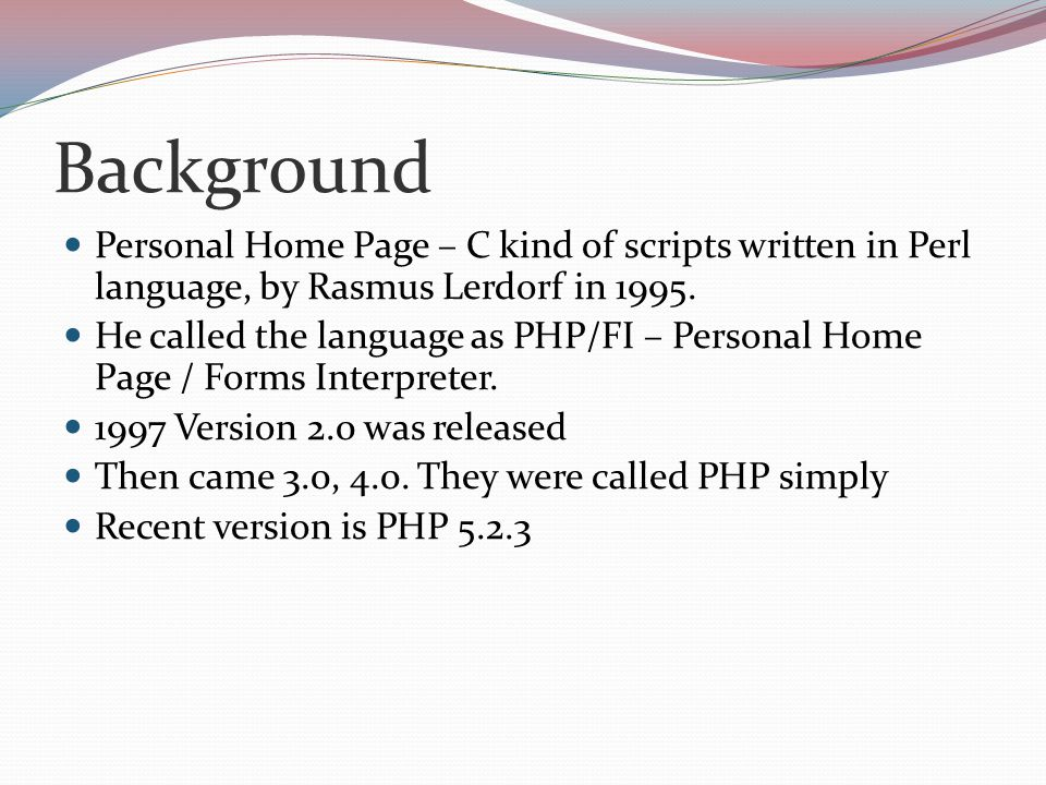 Background Personal Home Page – C kind of scripts written in Perl language, by Rasmus Lerdorf in 1995. He called the language as PHP/FI – Personal Hom