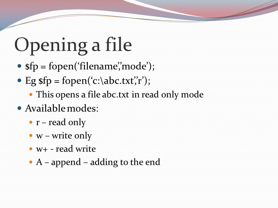 Opening a file $fp = fopen('filename','mode'); Eg $fp = fopen('c:\abc.txt','r'); This opens a file abc.txt in read only mode Available modes: r – read