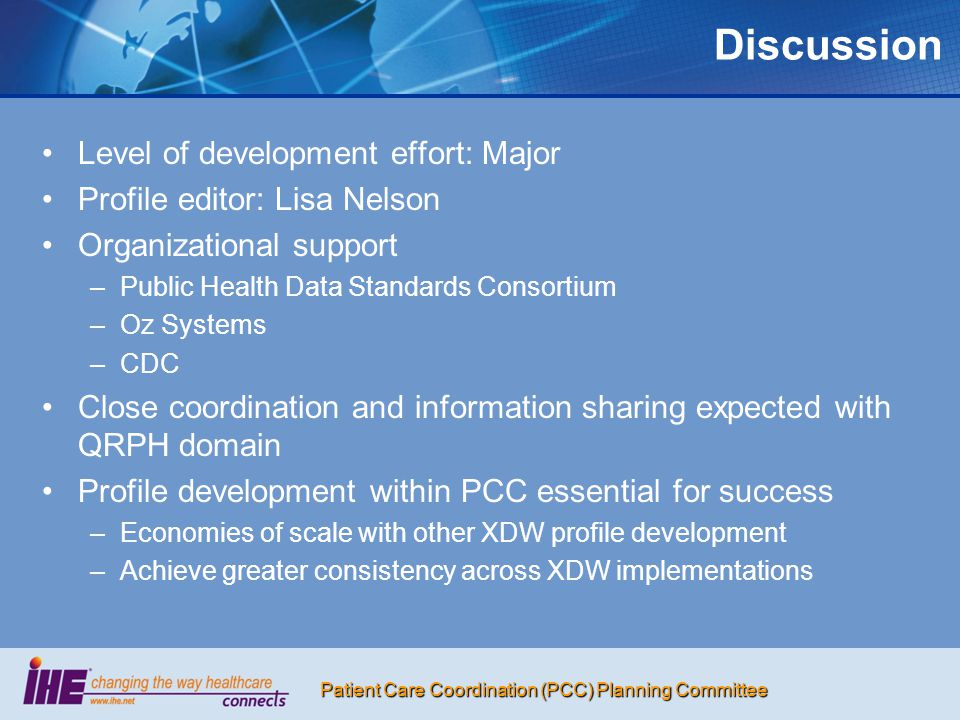 Patient Care Coordination (PCC) Planning Committee Discussion Level of development effort: Major Profile editor: Lisa Nelson Organizational support – –Public Health Data Standards Consortium – –Oz Systems – –CDC Close coordination and information sharing expected with QRPH domain Profile development within PCC essential for success – –Economies of scale with other XDW profile development – –Achieve greater consistency across XDW implementations