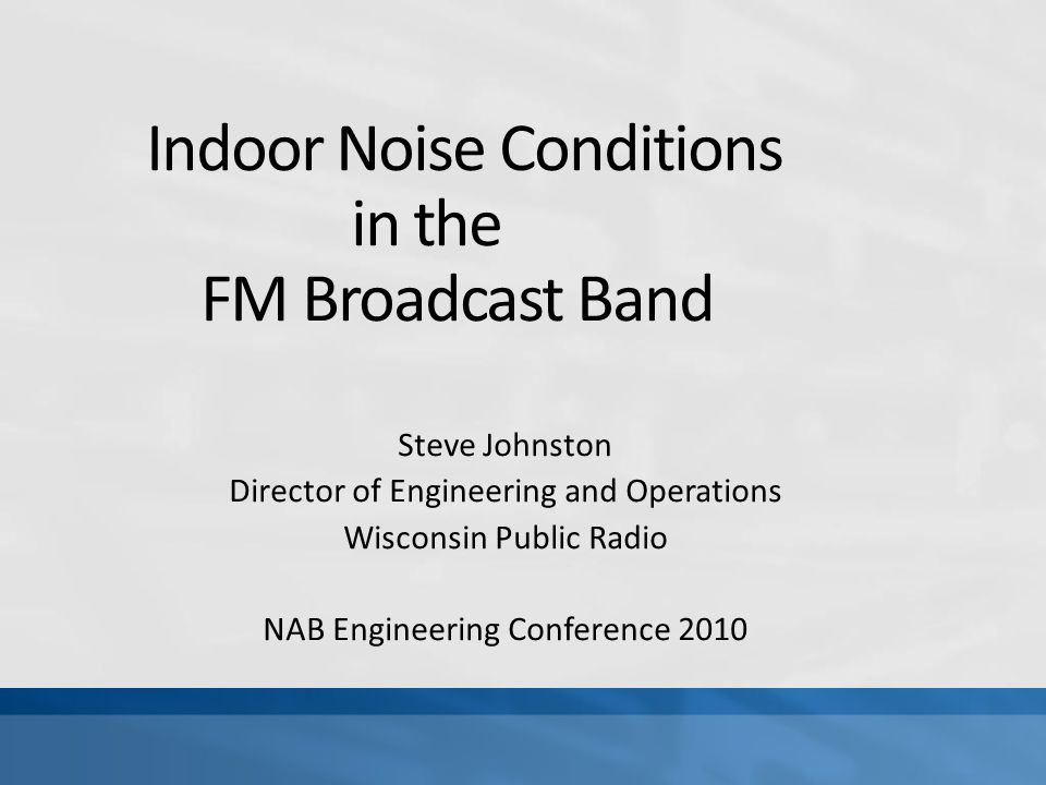 Indoor Noise Conditions in the FM Broadcast Band Steve Johnston Director of Engineering and Operations Wisconsin Public Radio NAB Engineering Conference 2010