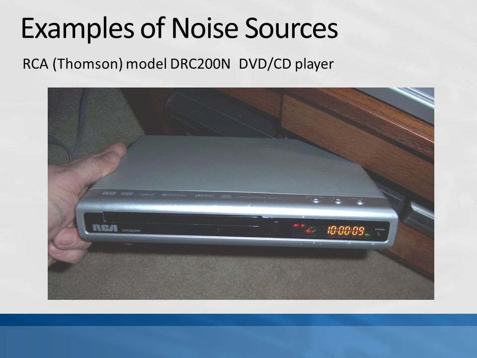 Examples of Noise Sources RCA (Thomson) model DRC200N DVD/CD player