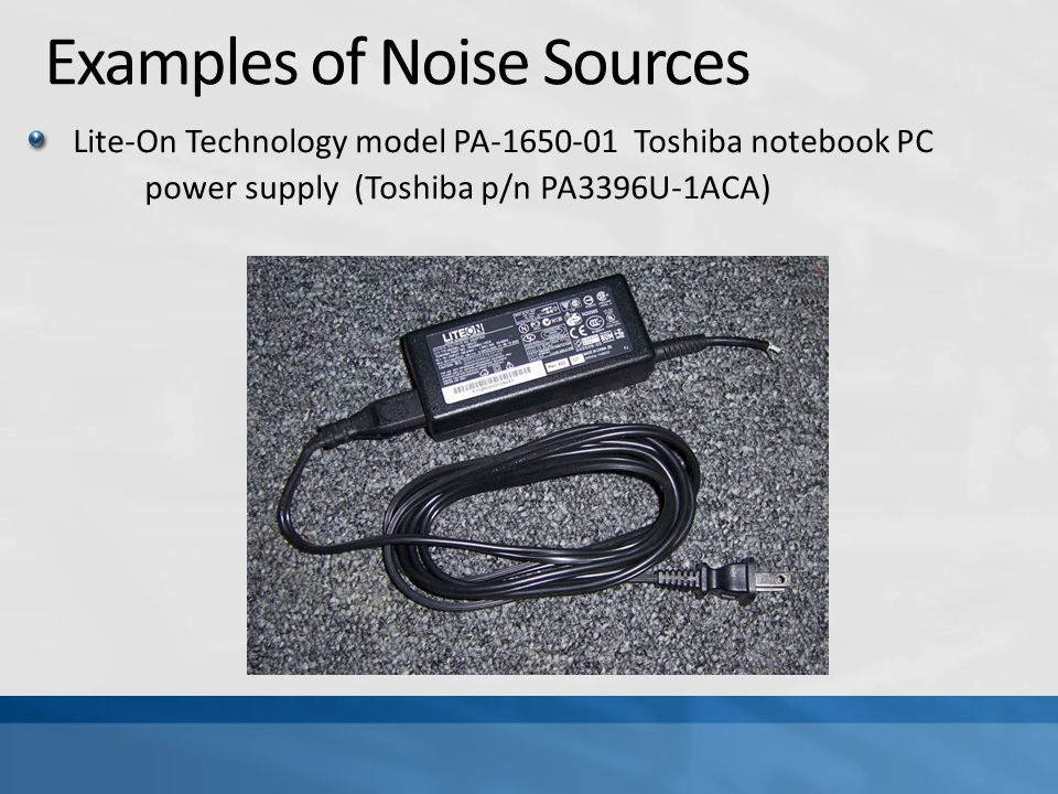 Examples of Noise Sources Lite-On Technology model PA-1650-01 Toshiba notebook PC power supply (Toshiba p/n PA3396U-1ACA)