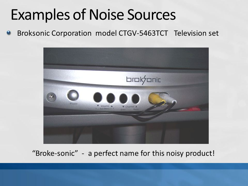 Examples of Noise Sources Broksonic Corporation model CTGV-5463TCT Television set Broke-sonic - a perfect name for this noisy product!