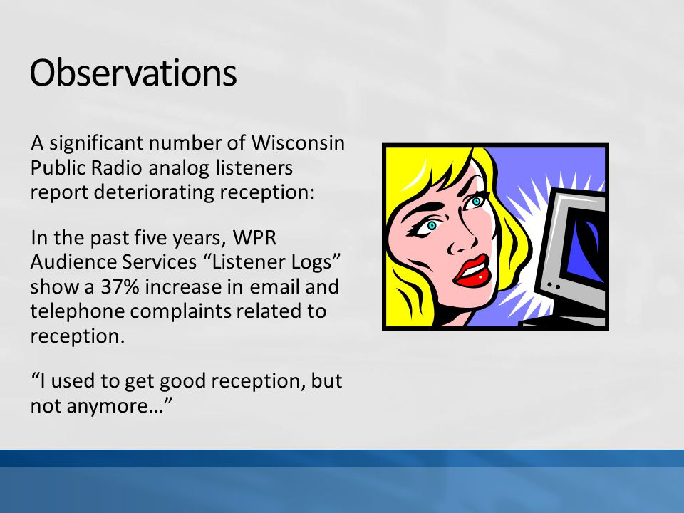 Observations A significant number of Wisconsin Public Radio analog listeners report deteriorating reception: In the past five years, WPR Audience Services Listener Logs show a 37% increase in email and telephone complaints related to reception.