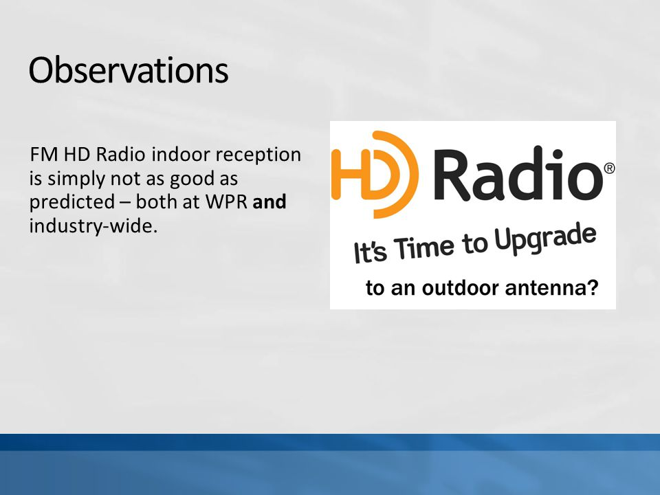 Observations FM HD Radio indoor reception is simply not as good as predicted – both at WPR and industry-wide.