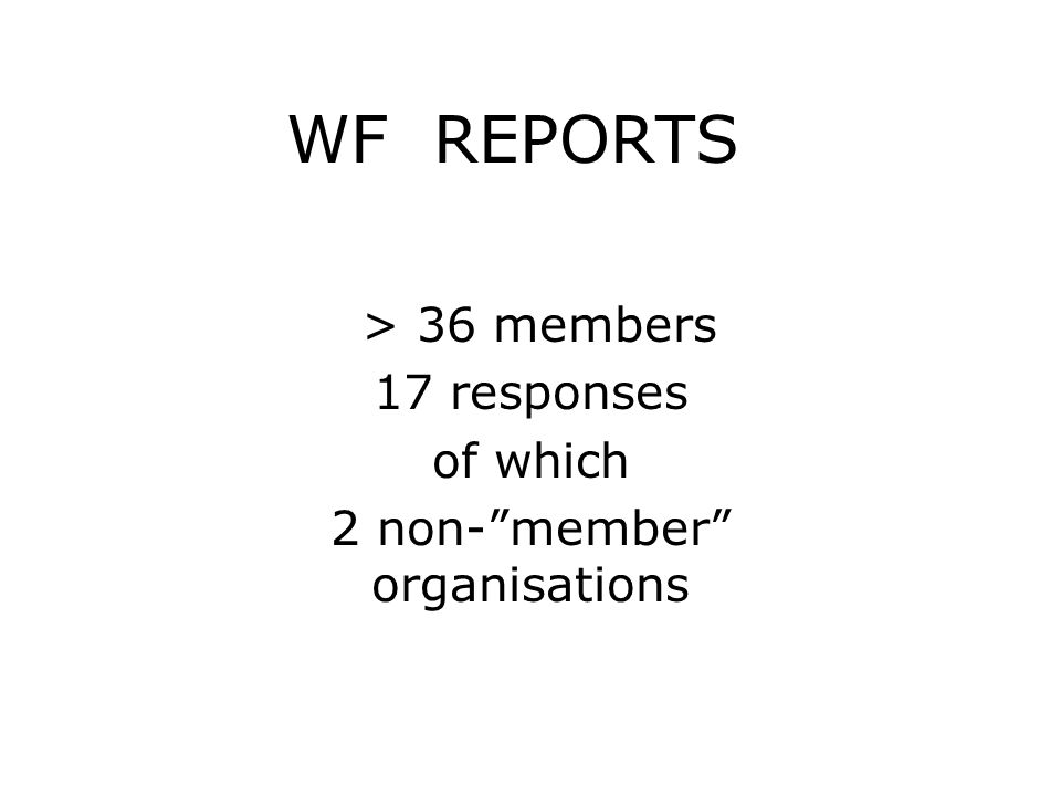 WF REPORTS > 36 members 17 responses of which 2 non- member organisations
