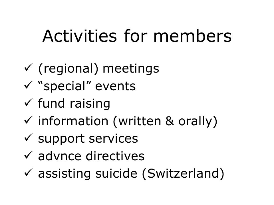 Activities for members (regional) meetings special events fund raising information (written & orally) support services advnce directives assisting suicide (Switzerland)