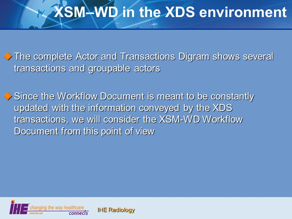 IHE Radiology XSM–WD in the XDS environment  The complete Actor and Transactions Digram shows several transactions and groupable actors  Since the W