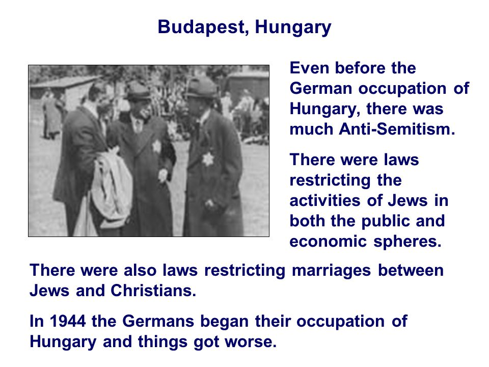 Budapest, Hungary Even before the German occupation of Hungary, there was much Anti-Semitism.