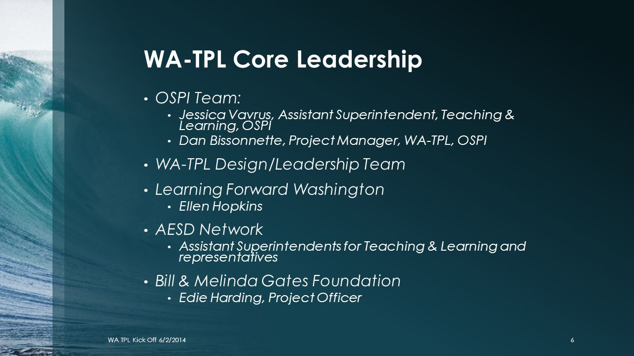 WA-TPL Core Leadership OSPI Team: Jessica Vavrus, Assistant Superintendent, Teaching & Learning, OSPI Dan Bissonnette, Project Manager, WA-TPL, OSPI W