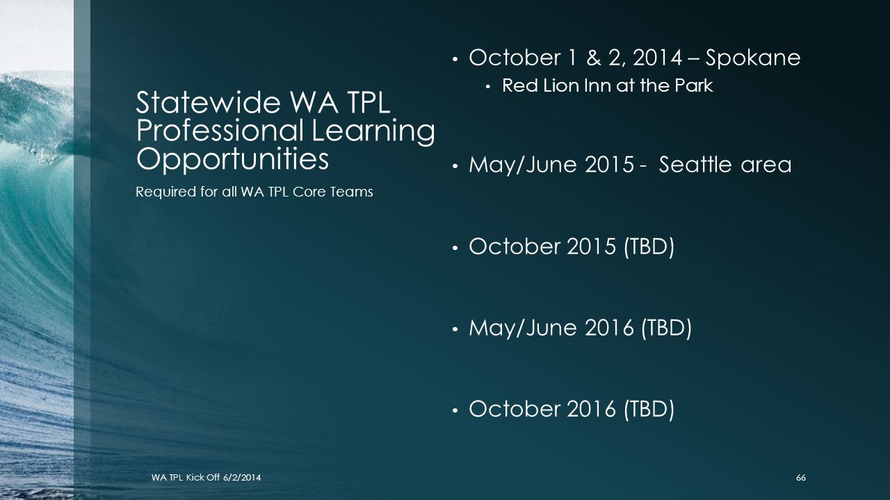 Statewide WA TPL Professional Learning Opportunities WA TPL Kick Off 6/2/2014 October 1 & 2, 2014 – Spokane Red Lion Inn at the Park May/June 2015 - S