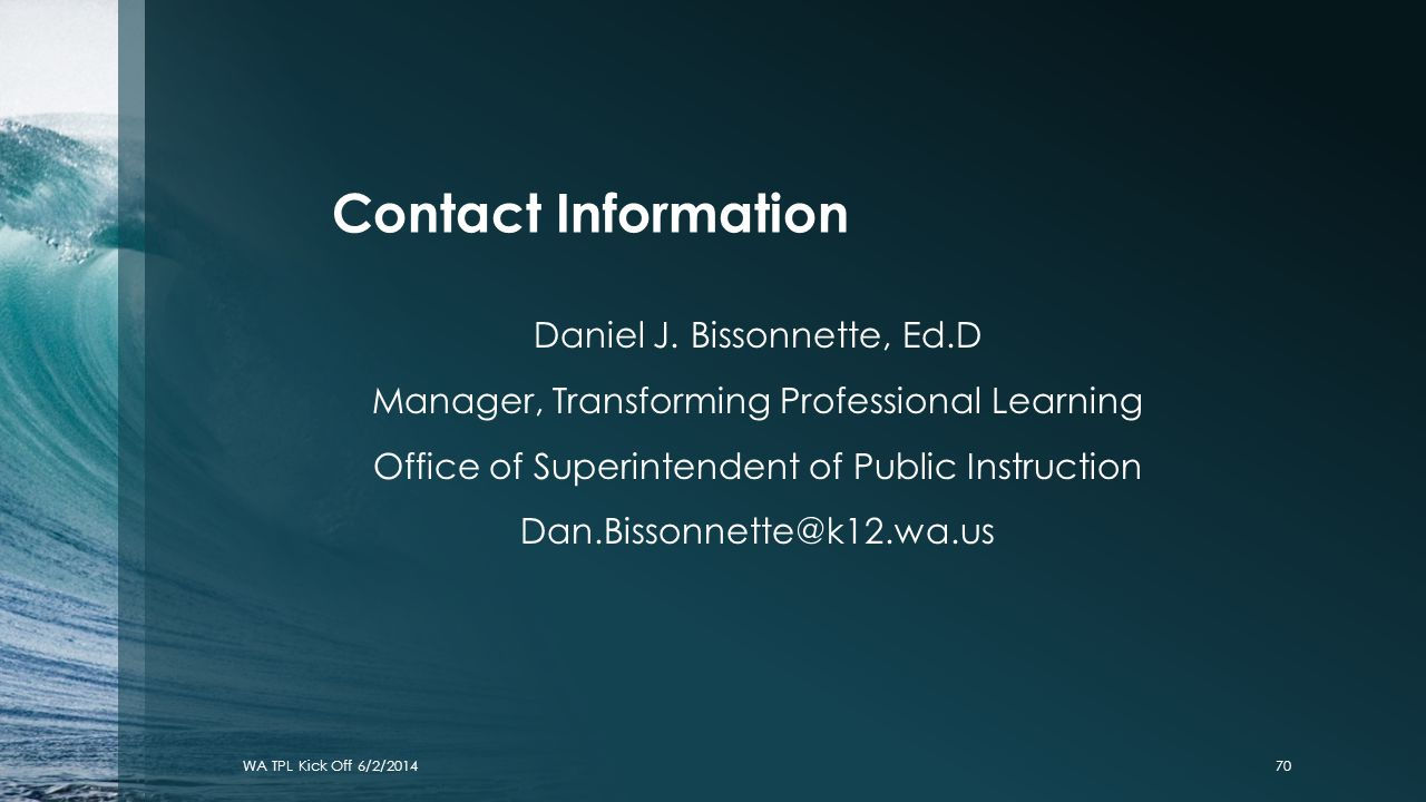 Contact Information Daniel J. Bissonnette, Ed.D Manager, Transforming Professional Learning Office of Superintendent of Public Instruction Dan.Bissonn