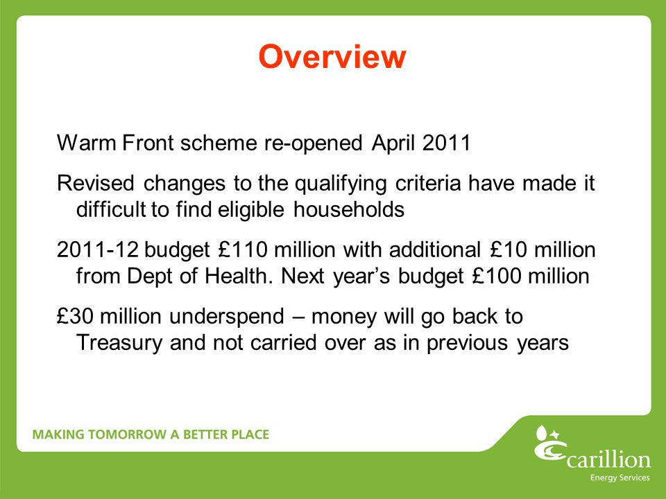 Overview Warm Front scheme re-opened April 2011 Revised changes to the qualifying criteria have made it difficult to find eligible households 2011-12 budget £110 million with additional £10 million from Dept of Health.