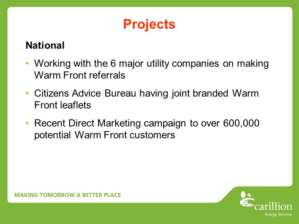 Projects National Working with the 6 major utility companies on making Warm Front referrals Citizens Advice Bureau having joint branded Warm Front leaflets Recent Direct Marketing campaign to over 600,000 potential Warm Front customers