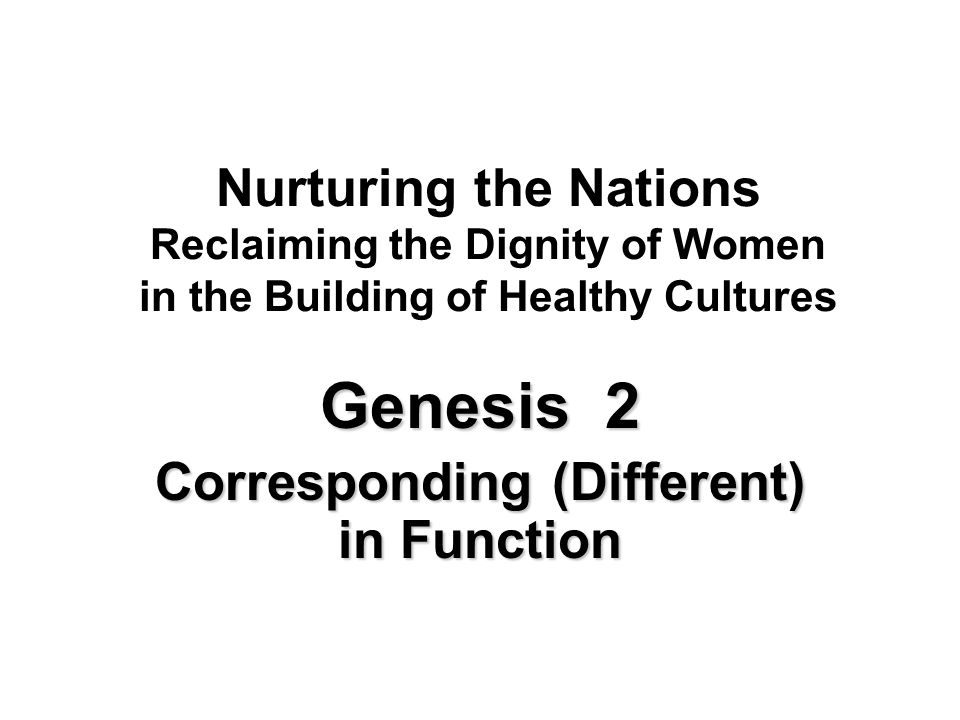 Nurturing the Nations Reclaiming the Dignity of Women in the Building of Healthy Cultures Genesis 2 Corresponding (Different) in Function