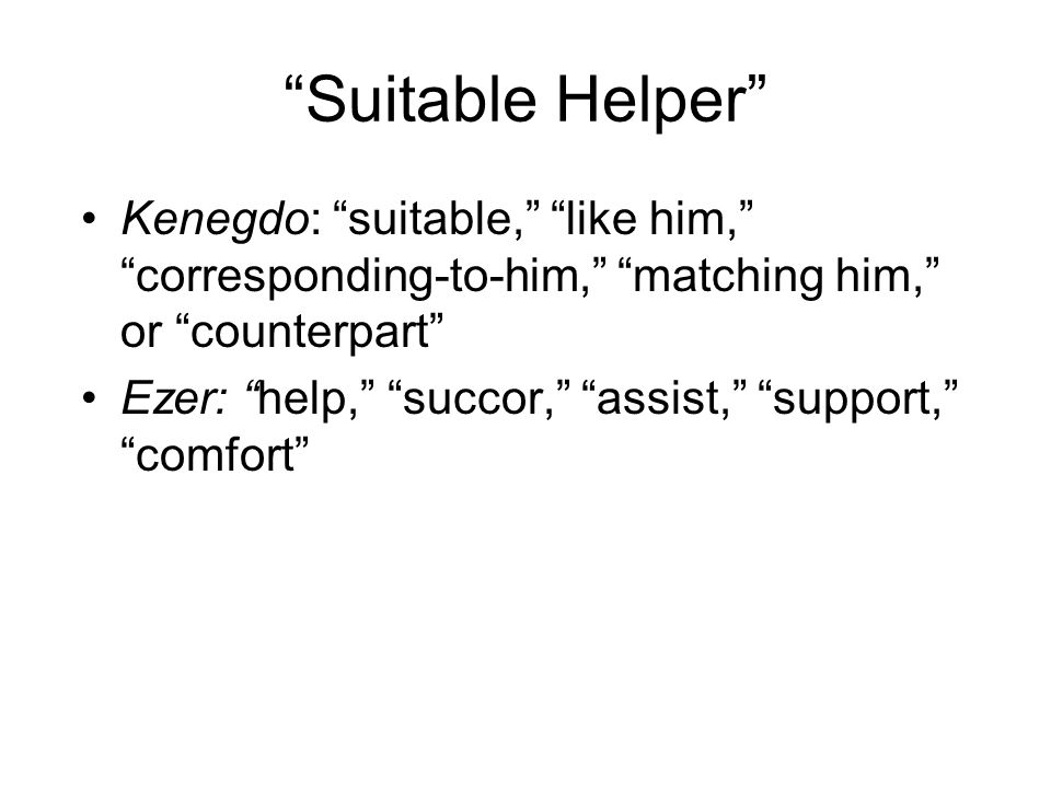 """Suitable Helper"" Kenegdo: ""suitable,"" ""like him,"" ""corresponding-to-him,"" ""matching him,"" or ""counterpart"" Ezer: ""help,"" ""succor,"" ""assist,"" ""support"