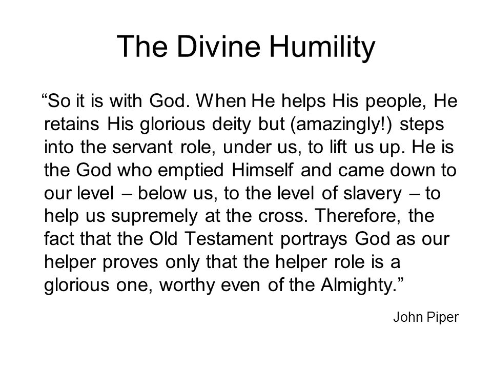 "The Divine Humility ""So it is with God. When He helps His people, He retains His glorious deity but (amazingly!) steps into the servant role, under us"