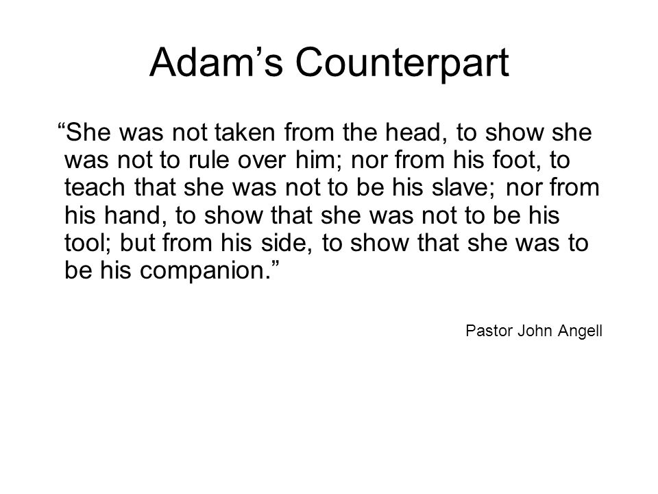 "Adam's Counterpart ""She was not taken from the head, to show she was not to rule over him; nor from his foot, to teach that she was not to be his slav"