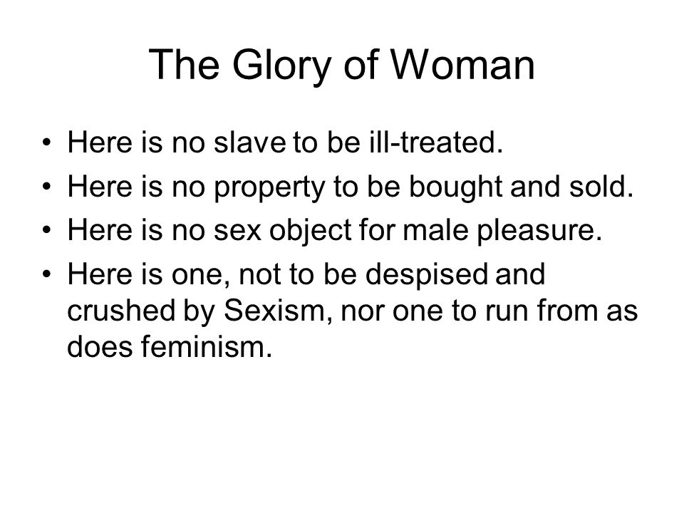 The Glory of Woman Here is no slave to be ill-treated. Here is no property to be bought and sold. Here is no sex object for male pleasure. Here is one