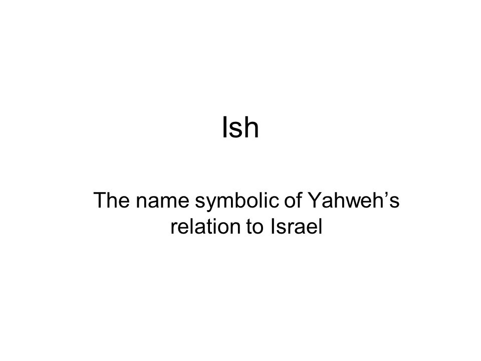 Ish The name symbolic of Yahweh's relation to Israel