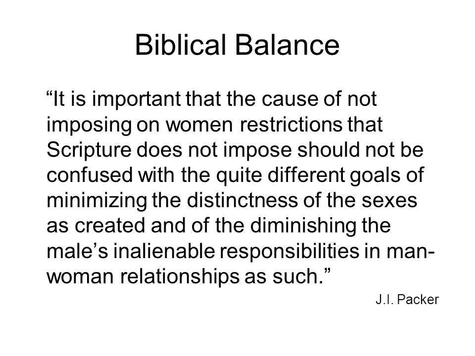 "Biblical Balance ""It is important that the cause of not imposing on women restrictions that Scripture does not impose should not be confused with the"