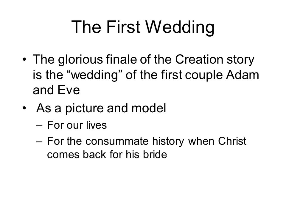 "The First Wedding The glorious finale of the Creation story is the ""wedding"" of the first couple Adam and Eve As a picture and model –For our lives –F"