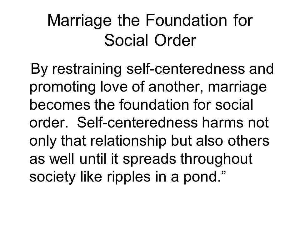 Marriage the Foundation for Social Order By restraining self-centeredness and promoting love of another, marriage becomes the foundation for social or